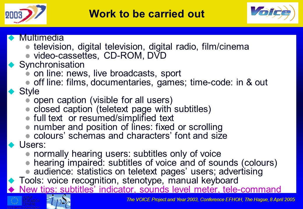 The VOICE Project and Year 2003, Conference EFHOH, The Hague, 8 April 2005 Work to be carried out u Multimedia l television, digital television, digital radio, film/cinema l video-cassettes, CD-ROM, DVD u Synchronisation l on line: news, live broadcasts, sport l off line: films, documentaries, games; time-code: in & out u Style l open caption (visible for all users) l closed caption (teletext page with subtitles) l full text or resumed/simplified text l number and position of lines: fixed or scrolling l colours schemas and characters font and size u Users: l normally hearing users: subtitles only of voice l hearing impaired: subtitles of voice and of sounds (colours) l audience: statistics on teletext pages users; advertising u Tools: voice recognition, stenotype, manual keyboard u New tips: subtitles indicator, sounds level meter, tele-command