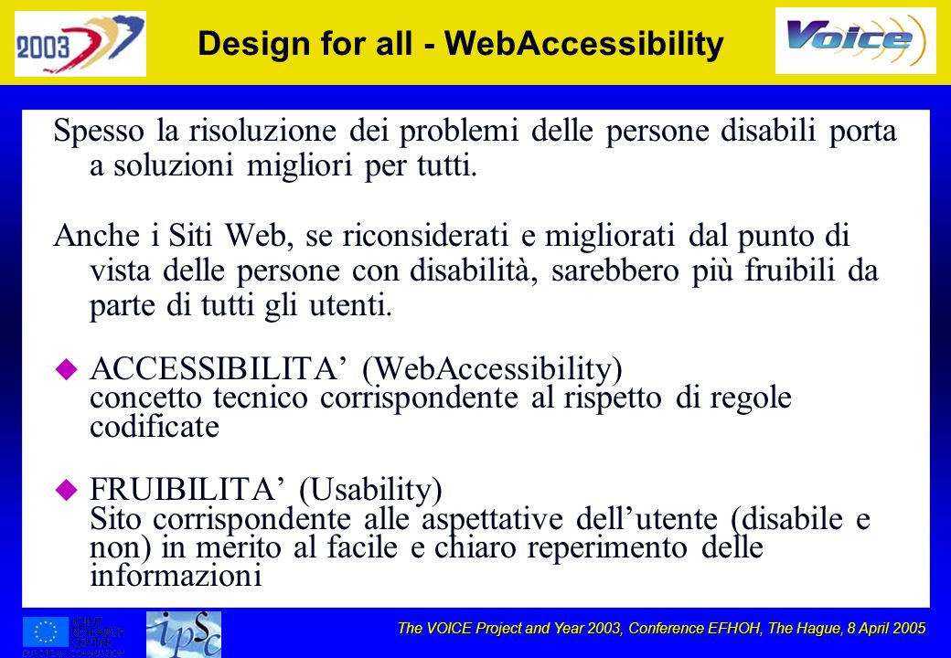 The VOICE Project and Year 2003, Conference EFHOH, The Hague, 8 April 2005 Design for all - WebAccessibility Spesso la risoluzione dei problemi delle