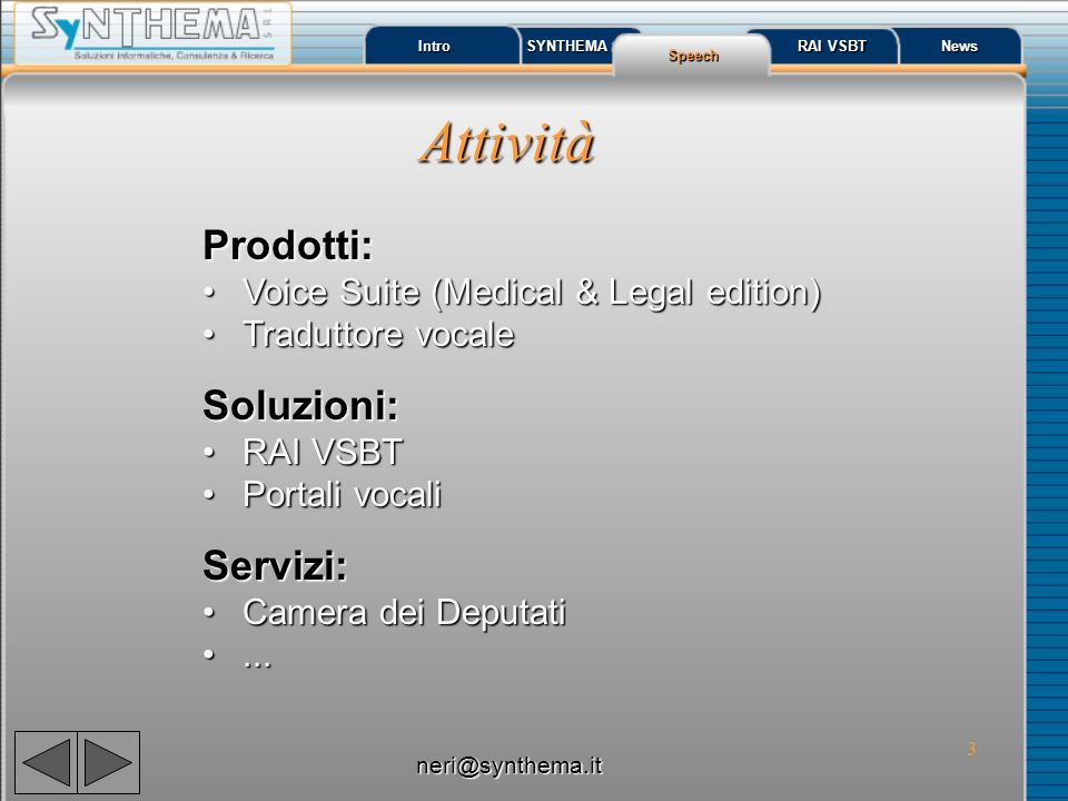 3 Intro SYNTHEMA Speech RAI VSBT RAI VSBT News Attività Prodotti: Voice Suite (Medical & Legal edition)Voice Suite (Medical & Legal edition) Traduttore vocaleTraduttore vocaleSoluzioni: RAI VSBTRAI VSBT Portali vocaliPortali vocaliServizi: Camera dei DeputatiCamera dei Deputati......
