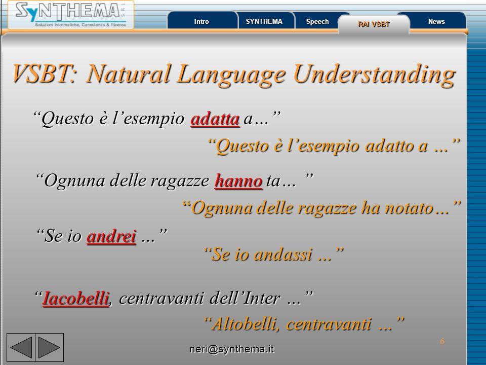 6 Intro SYNTHEMA Speech RAI VSBT RAI VSBT News VSBT: Natural Language Understanding Se io andrei … Se io andrei … Se io andassi … Se io andassi … Iaco