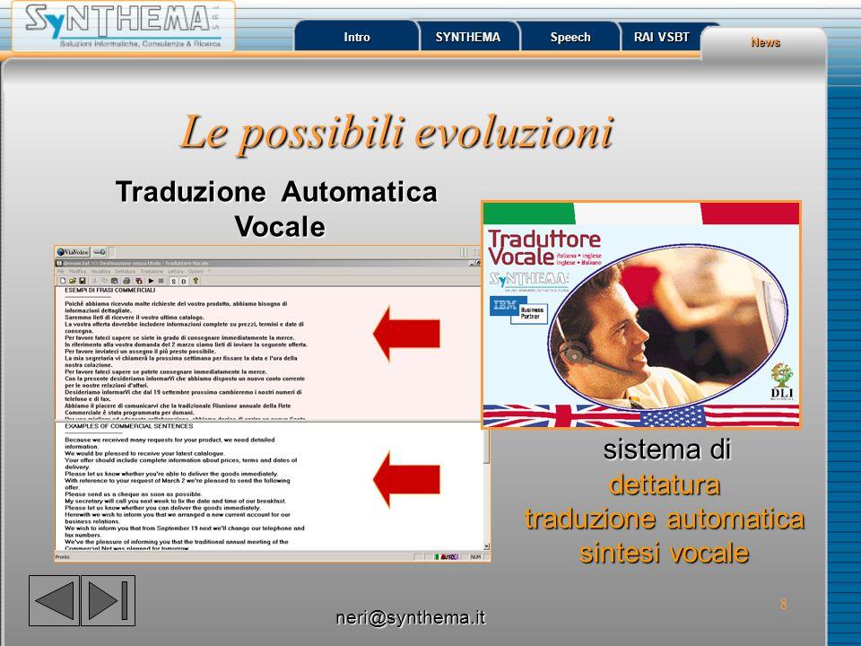 8 Le possibili evoluzioni Intro SYNTHEMA Speech RAI VSBT RAI VSBT News Traduzione Automatica Vocale sistema di dettatura traduzione automatica sintesi vocale neri@synthema.it