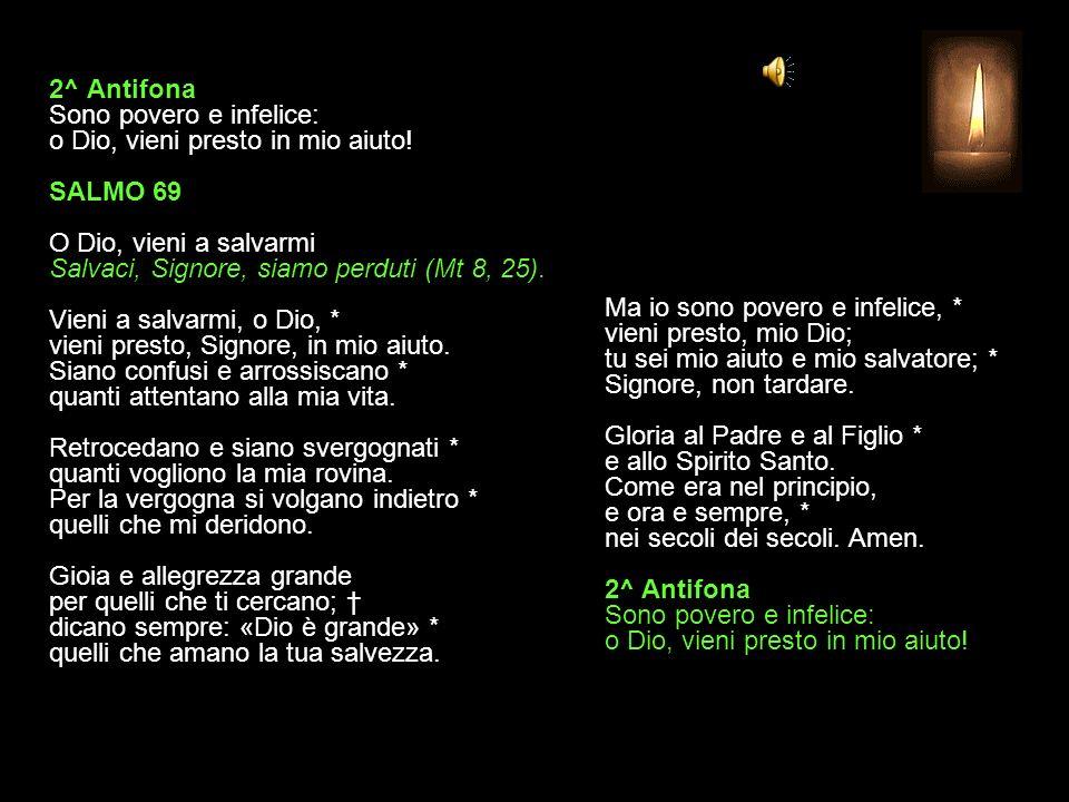2^ Antifona Sono povero e infelice: o Dio, vieni presto in mio aiuto.