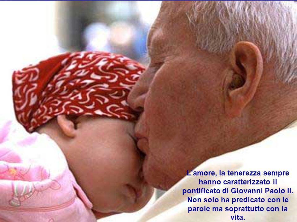 Lamore, la tenerezza sempre hanno caratterizzato il pontificato di Giovanni Paolo II. Non solo ha predicato con le parole ma soprattutto con la vita.