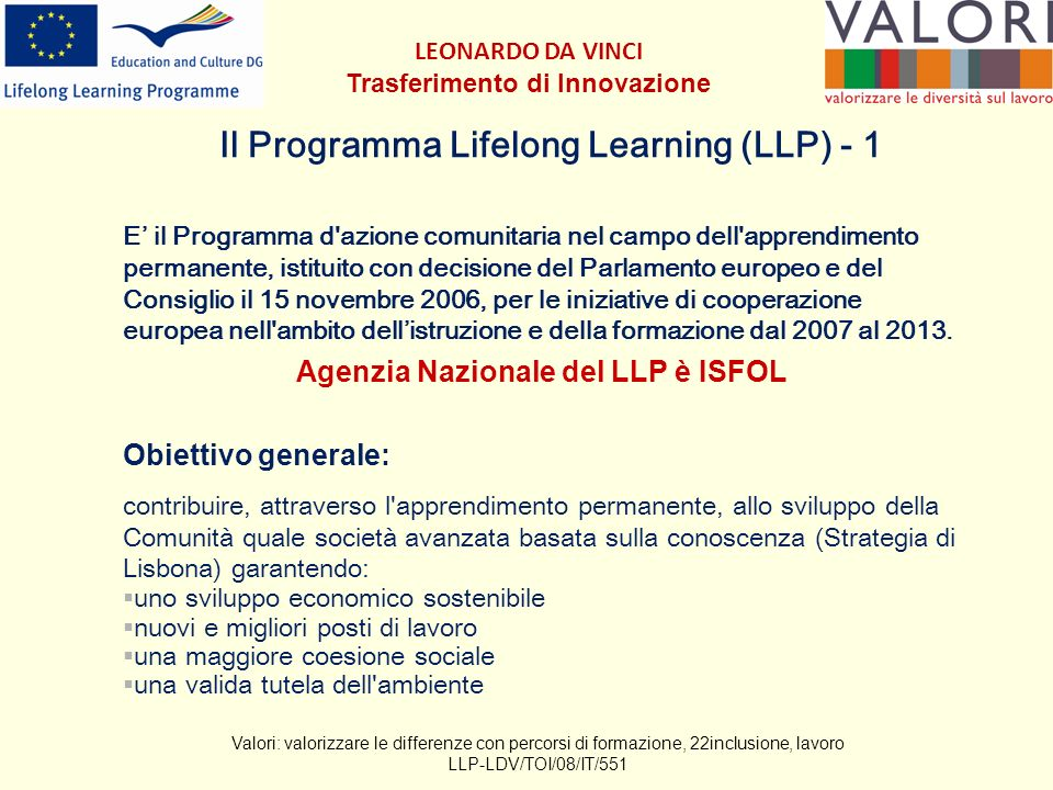 Il Programma Lifelong Learning (LLP) - 1 E il Programma d azione comunitaria nel campo dell apprendimento permanente, istituito con decisione del Parlamento europeo e del Consiglio il 15 novembre 2006, per le iniziative di cooperazione europea nell ambito dellistruzione e della formazione dal 2007 al 2013.
