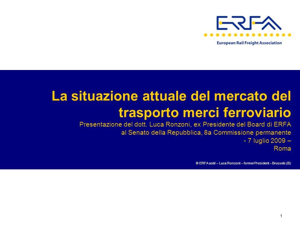 1 La situazione attuale del mercato del trasporto merci ferroviario Presentazione del dott. Luca Ronzoni, ex Presidente del Board di ERFA al Senato de