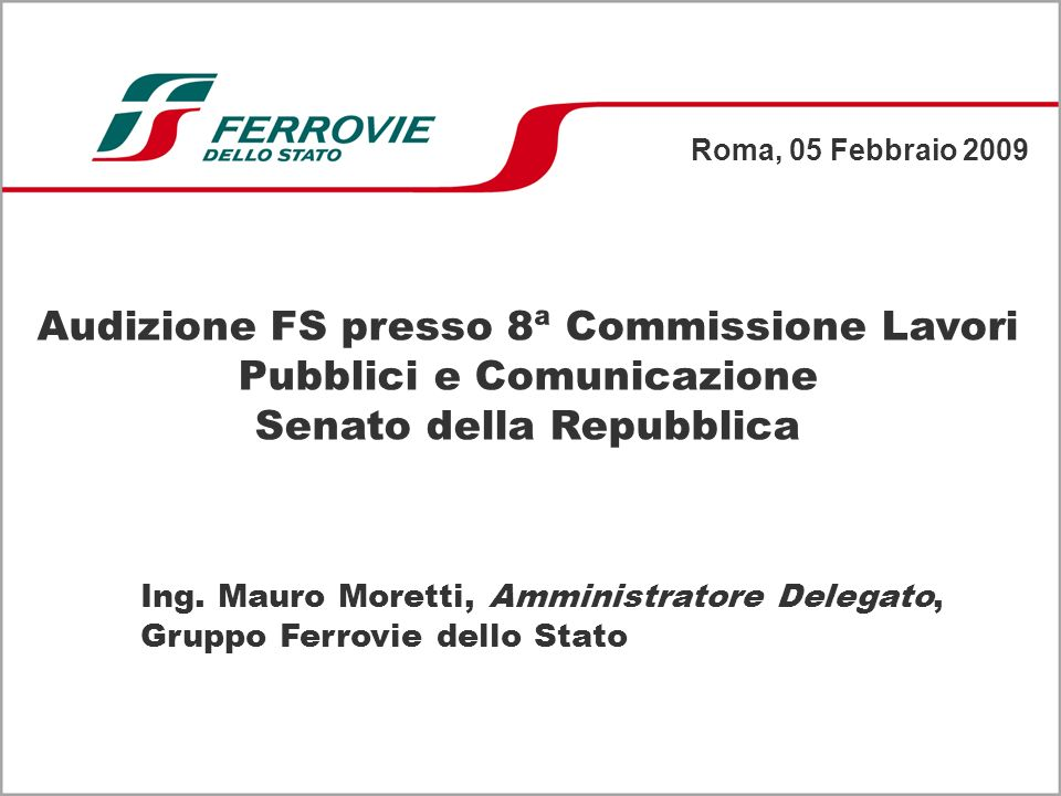 Roma, 05 Febbraio 2009 Ing. Mauro Moretti, Amministratore Delegato, Gruppo Ferrovie dello Stato Audizione FS presso 8ª Commissione Lavori Pubblici e C