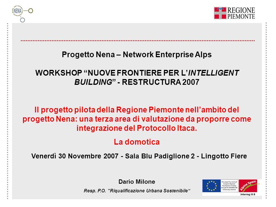 Progetto Nena – Network Enterprise Alps WORKSHOP NUOVE FRONTIERE PER LINTELLIGENT BUILDING - RESTRUCTURA 2007 Il progetto pilota della Regione Piemonte nellambito del progetto Nena: una terza area di valutazione da proporre come integrazione del Protocollo Itaca.