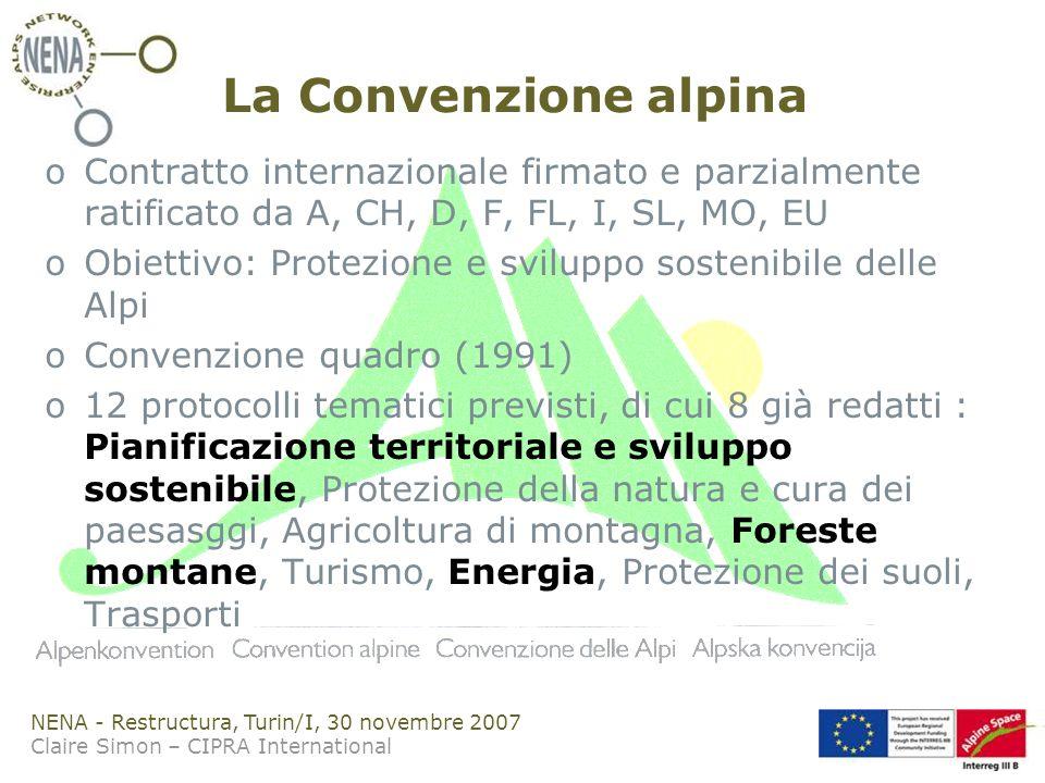 NENA - Restructura, Turin/I, 30 novembre 2007 Claire Simon – CIPRA International La Convenzione alpina oContratto internazionale firmato e parzialmente ratificato da A, CH, D, F, FL, I, SL, MO, EU oObiettivo: Protezione e sviluppo sostenibile delle Alpi oConvenzione quadro (1991) o12 protocolli tematici previsti, di cui 8 già redatti : Pianificazione territoriale e sviluppo sostenibile, Protezione della natura e cura dei paesasggi, Agricoltura di montagna, Foreste montane, Turismo, Energia, Protezione dei suoli, Trasporti