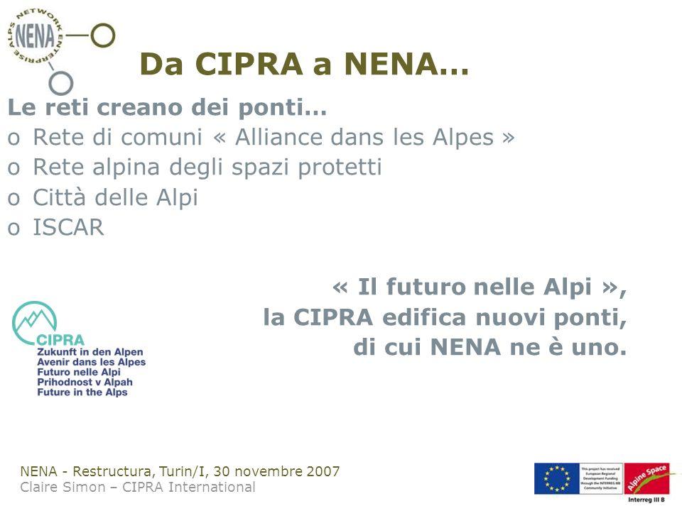 NENA - Restructura, Turin/I, 30 novembre 2007 Claire Simon – CIPRA International Da CIPRA a NENA… Le reti creano dei ponti… oRete di comuni « Alliance dans les Alpes » oRete alpina degli spazi protetti oCittà delle Alpi oISCAR « Il futuro nelle Alpi », la CIPRA edifica nuovi ponti, di cui NENA ne è uno.