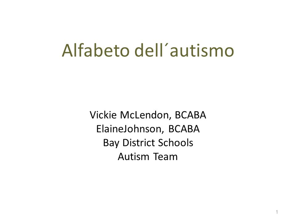 Alfabeto dell´autismo Vickie McLendon, BCABA ElaineJohnson, BCABA Bay District Schools Autism Team 1