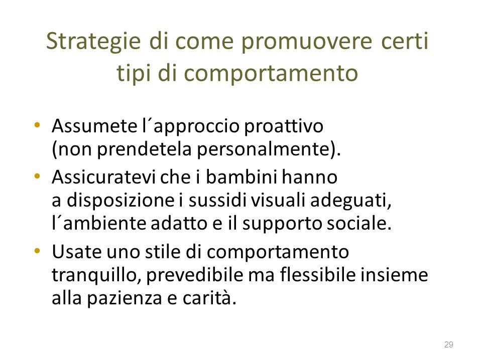 Strategie di come promuovere certi tipi di comportamento Assumete l´approccio proattivo (non prendetela personalmente). Assicuratevi che i bambini han
