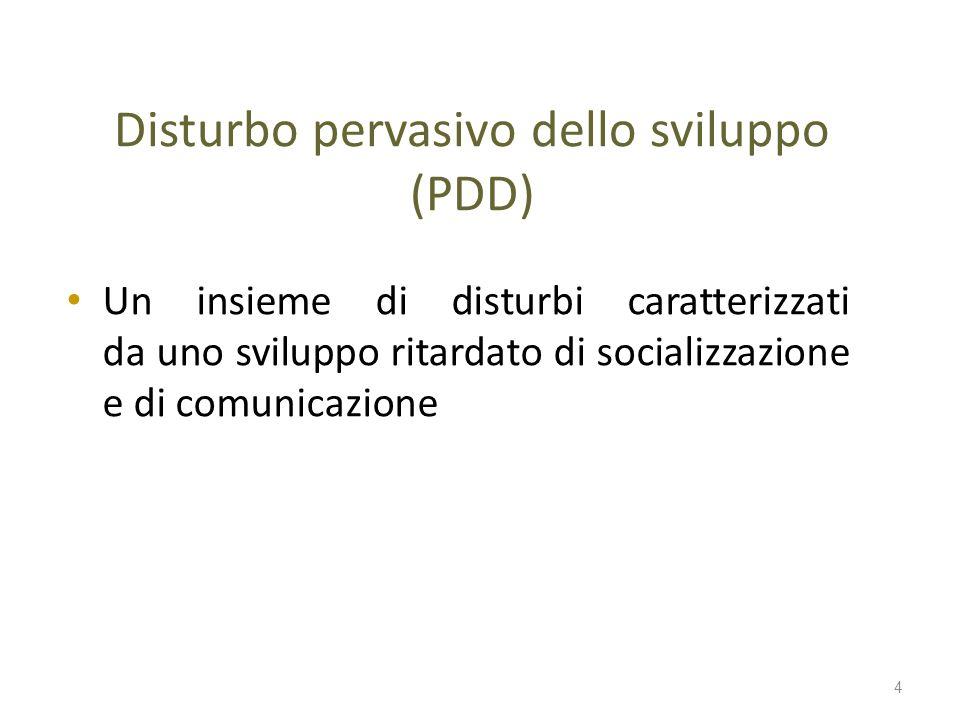 Disturbo pervasivo dello sviluppo (PDD) Un insieme di disturbi caratterizzati da uno sviluppo ritardato di socializzazione e di comunicazione 4