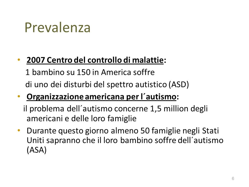 Prevalenza 2007 Centro del controllo di malattie: 1 bambino su 150 in America soffre di uno dei disturbi del spettro autistico (ASD) Organizzazione am