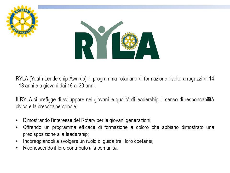 RYLA (Youth Leadership Awards): il programma rotariano di formazione rivolto a ragazzi di 14 - 18 anni e a giovani dai 19 ai 30 anni. Il RYLA si prefi