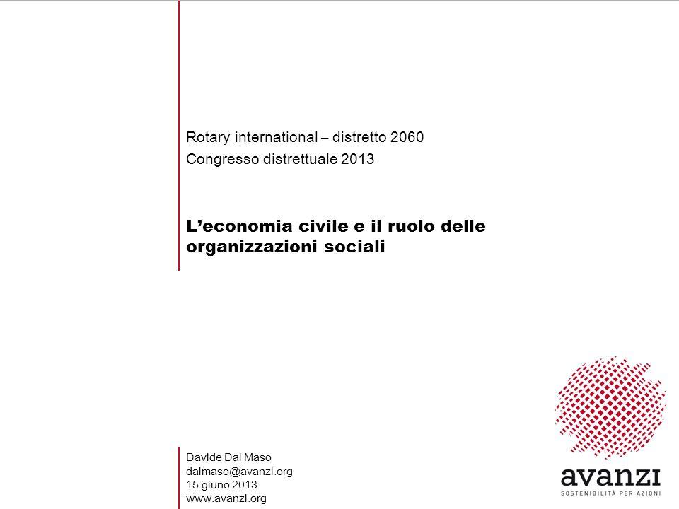 Leconomia civile e il ruolo delle organizzazioni sociali Rotary international – distretto 2060 Congresso distrettuale 2013 Davide Dal Maso dalmaso@avanzi.org 15 giuno 2013 www.avanzi.org