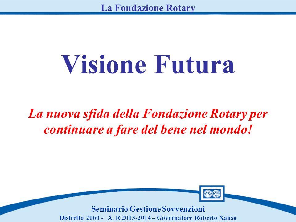Visione Futura La nuova sfida della Fondazione Rotary per continuare a fare del bene nel mondo! Seminario Gestione Sovvenzioni Distretto 2060 - A. R.2