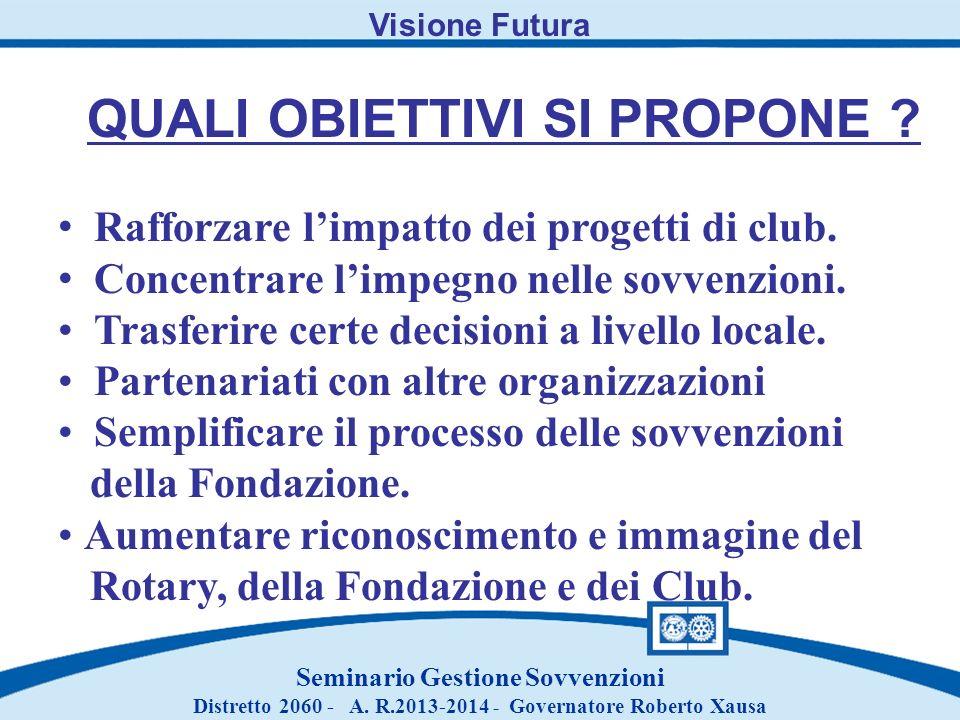 Visione Futura QUALI OBIETTIVI SI PROPONE ? Rafforzare limpatto dei progetti di club. Concentrare limpegno nelle sovvenzioni. Trasferire certe decisio