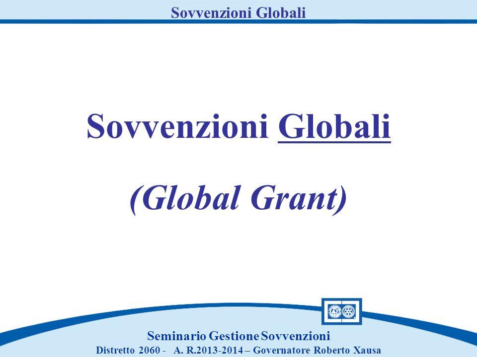 Sovvenzioni Globali Seminario Gestione Sovvenzioni Distretto 2060 - A. R.2013-2014 – Governatore Roberto Xausa Sovvenzioni Globali (Global Grant)