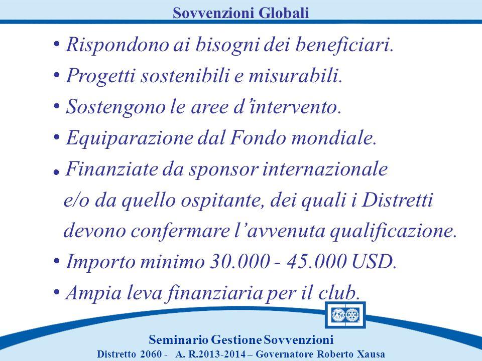 Sovvenzioni Globali Seminario Gestione Sovvenzioni Distretto 2060 - A. R.2013-2014 – Governatore Roberto Xausa Rispondono ai bisogni dei beneficiari.