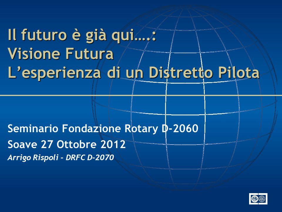 Il futuro è già qui….: Visione Futura Lesperienza di un Distretto Pilota Seminario Fondazione Rotary D-2060 Soave 27 Ottobre 2012 Arrigo Rispoli - DRFC D-2070