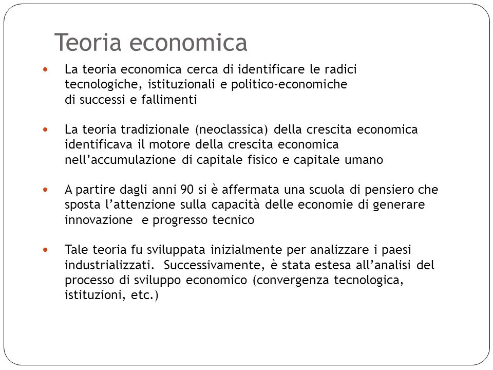 Teoria economica 16 La teoria economica cerca di identificare le radici tecnologiche, istituzionali e politico-economiche di successi e fallimenti La