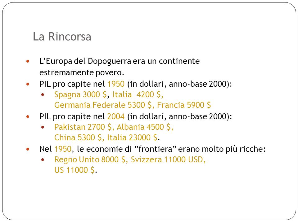La Rincorsa 5 LEuropa del Dopoguerra era un continente estremamente povero. PIL pro capite nel 1950 (in dollari, anno-base 2000): Spagna 3000 $, Itali