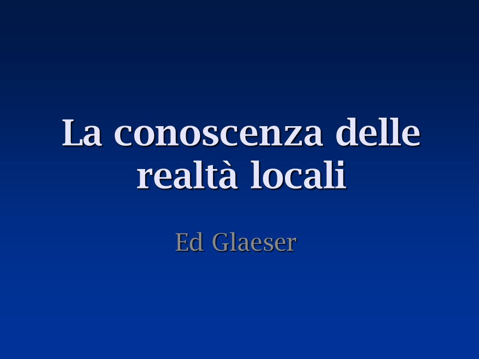 La conoscenza delle realtà locali Ed Glaeser