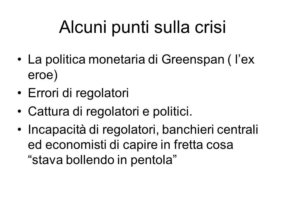 Alcuni punti sulla crisi La politica monetaria di Greenspan ( lex eroe) Errori di regolatori Cattura di regolatori e politici.