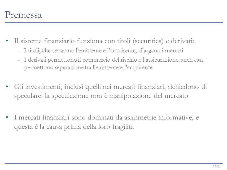 Page 3 Premessa Il sistema finanziario funziona con titoli (securities) e derivati: –I titoli, che separano lemittente e lacquirente, allargano i mercati –I derivati permettono il commercio del rischio e lassicurazione, anchessi permettono separazione tra lemittente e lacquirente Gli investimenti, inclusi quelli nei mercati finanziari, richiedono di speculare: la speculazione non è manipolazione del mercato I mercati finanziari sono dominati da asimmetrie informative, e questa è la causa prima della loro fragilità