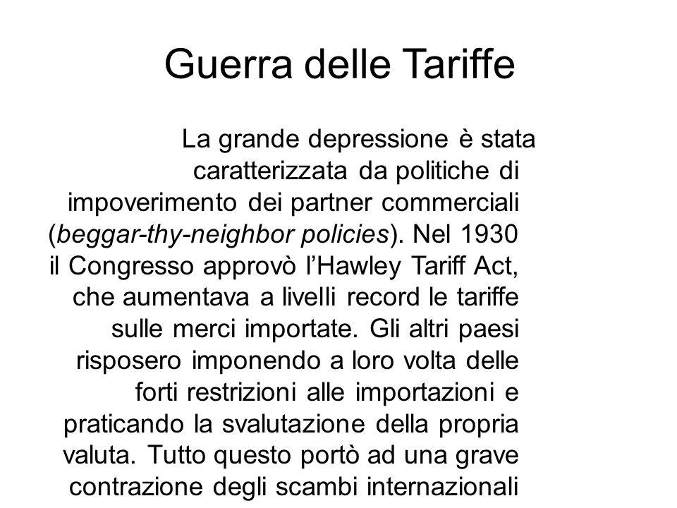 Guerra delle Tariffe La grande depressione è stata caratterizzata da politiche di impoverimento dei partner commerciali (beggar-thy-neighbor policies)