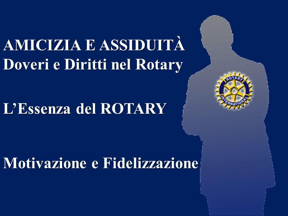 AMICIZIA E ASSIDUITÀ Doveri e Diritti nel Rotary LEssenza del ROTARY Motivazione e Fidelizzazione