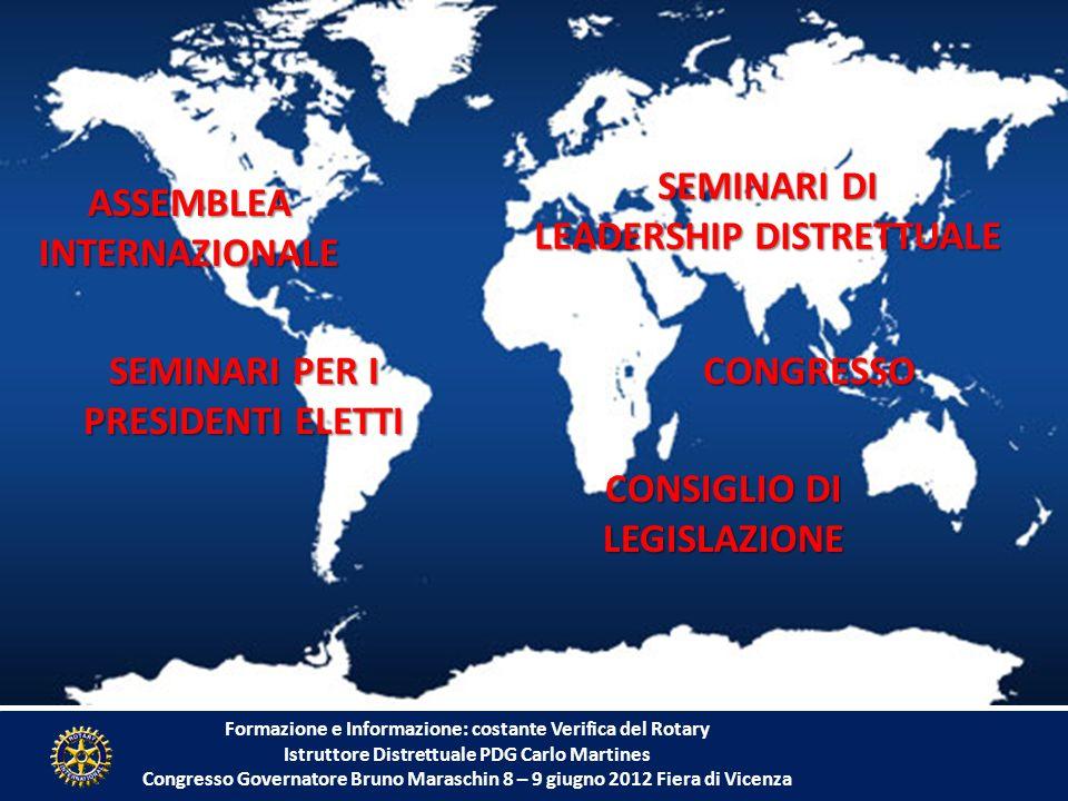 Formazione e Informazione: costante Verifica del Rotary Istruttore Distrettuale PDG Carlo Martines Congresso Governatore Bruno Maraschin 8 – 9 giugno 2012 Fiera di Vicenza SEMINARI PER I PRESIDENTI ELETTI SEMINARI DI LEADERSHIP DISTRETTUALE CONGRESSO ASSEMBLEAINTERNAZIONALE CONSIGLIO DI LEGISLAZIONE