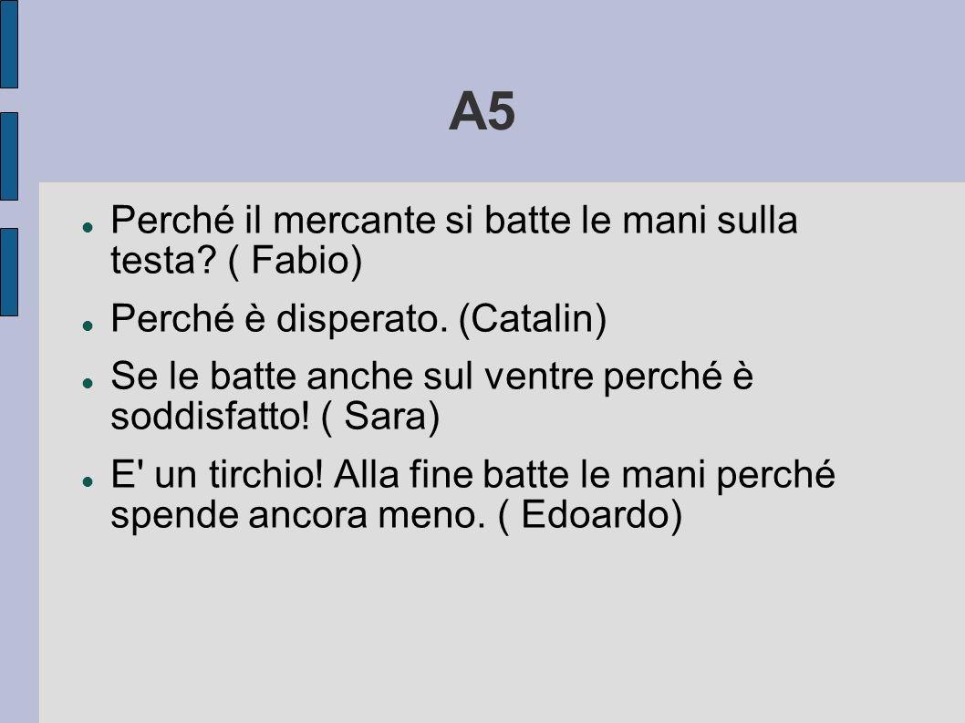 A5 Perché il mercante si batte le mani sulla testa? ( Fabio) Perché è disperato. (Catalin) Se le batte anche sul ventre perché è soddisfatto! ( Sara)