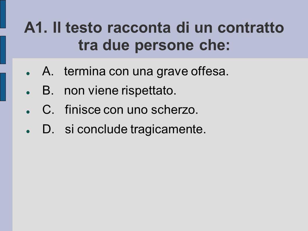 A1. Il testo racconta di un contratto tra due persone che: A. termina con una grave offesa. B. non viene rispettato. C. finisce con uno scherzo. D. si