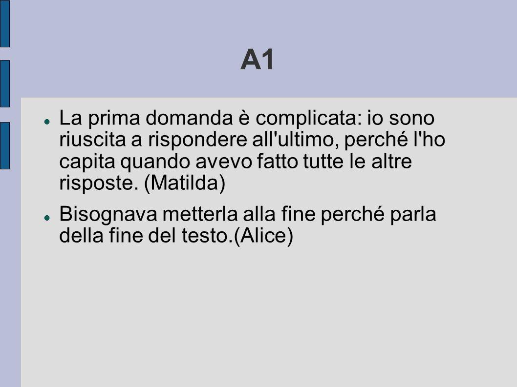 A1 La prima domanda è complicata: io sono riuscita a rispondere all'ultimo, perché l'ho capita quando avevo fatto tutte le altre risposte. (Matilda) B
