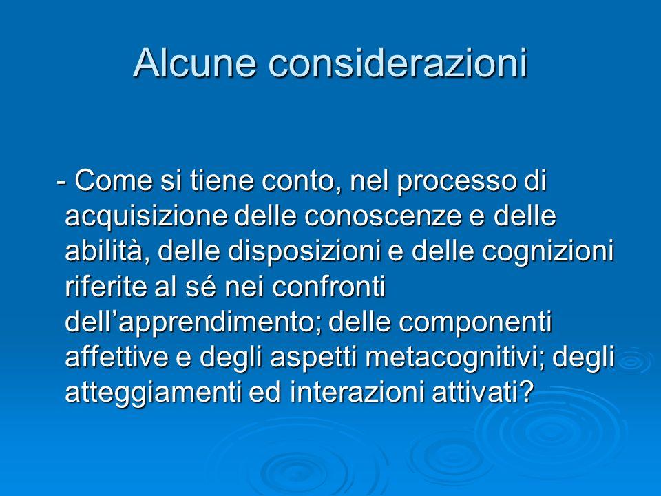 Alcune considerazioni - Come si tiene conto, nel processo di acquisizione delle conoscenze e delle abilità, delle disposizioni e delle cognizioni riferite al sé nei confronti dellapprendimento; delle componenti affettive e degli aspetti metacognitivi; degli atteggiamenti ed interazioni attivati.
