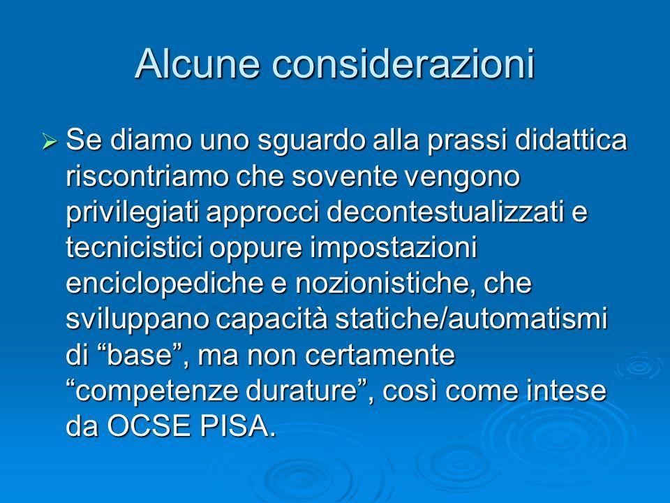 Alcune considerazioni Se diamo uno sguardo alla prassi didattica riscontriamo che sovente vengono privilegiati approcci decontestualizzati e tecnicistici oppure impostazioni enciclopediche e nozionistiche, che sviluppano capacità statiche/automatismi di base, ma non certamente competenze durature, così come intese da OCSE PISA.