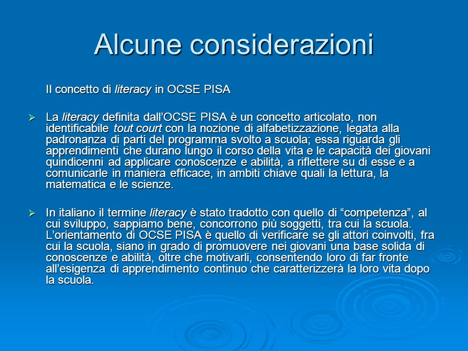 Alcune considerazioni Il concetto di literacy in OCSE PISA Il concetto di literacy in OCSE PISA La literacy definita dallOCSE PISA è un concetto articolato, non identificabile tout court con la nozione di alfabetizzazione, legata alla padronanza di parti del programma svolto a scuola; essa riguarda gli apprendimenti che durano lungo il corso della vita e le capacità dei giovani quindicenni ad applicare conoscenze e abilità, a riflettere su di esse e a comunicarle in maniera efficace, in ambiti chiave quali la lettura, la matematica e le scienze.