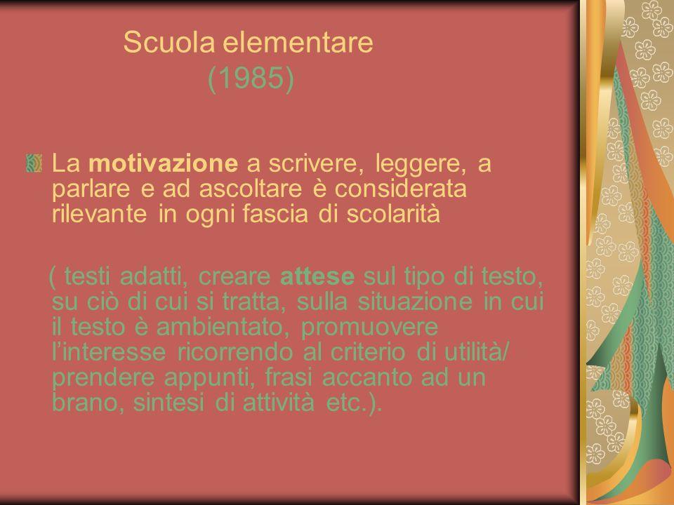 Scuola elementare (1985) La motivazione a scrivere, leggere, a parlare e ad ascoltare è considerata rilevante in ogni fascia di scolarità ( testi adat
