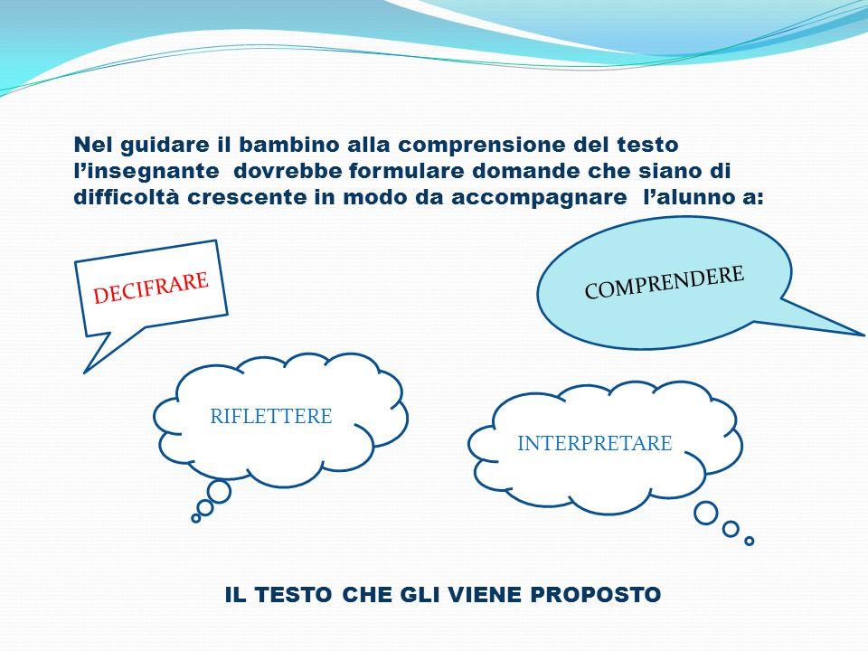 Nel guidare il bambino alla comprensione del testo linsegnante dovrebbe formulare domande che siano di difficoltà crescente in modo da accompagnare la