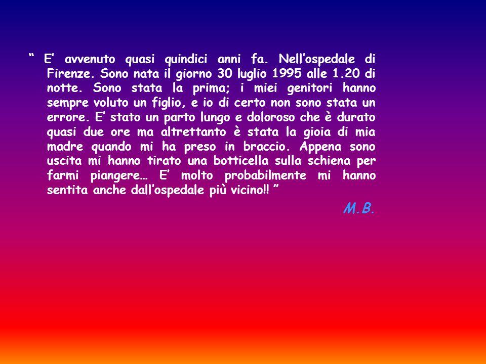 E avvenuto quasi quindici anni fa. Nell ospedale di Firenze. Sono nata il giorno 30 luglio 1995 alle 1.20 di notte. Sono stata la prima; i miei genito