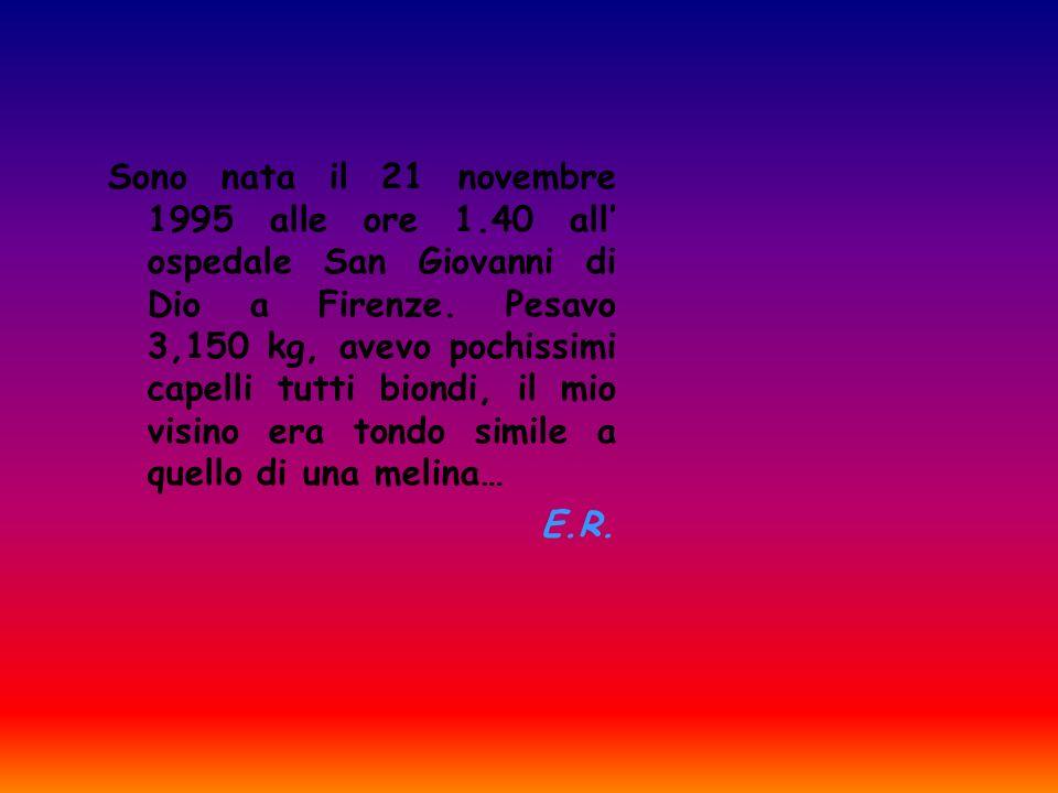 Sono nata il 21 novembre 1995 alle ore 1.40 all ospedale San Giovanni di Dio a Firenze. Pesavo 3,150 kg, avevo pochissimi capelli tutti biondi, il mio