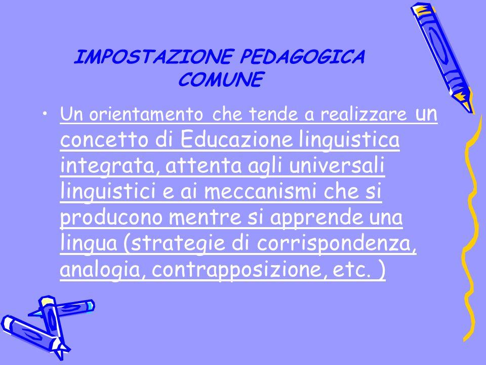 IMPOSTAZIONE PEDAGOGICA COMUNE Un orientamento che tende a realizzare un concetto di Educazione linguistica integrata, attenta agli universali linguistici e ai meccanismi che si producono mentre si apprende una lingua (strategie di corrispondenza, analogia, contrapposizione, etc.