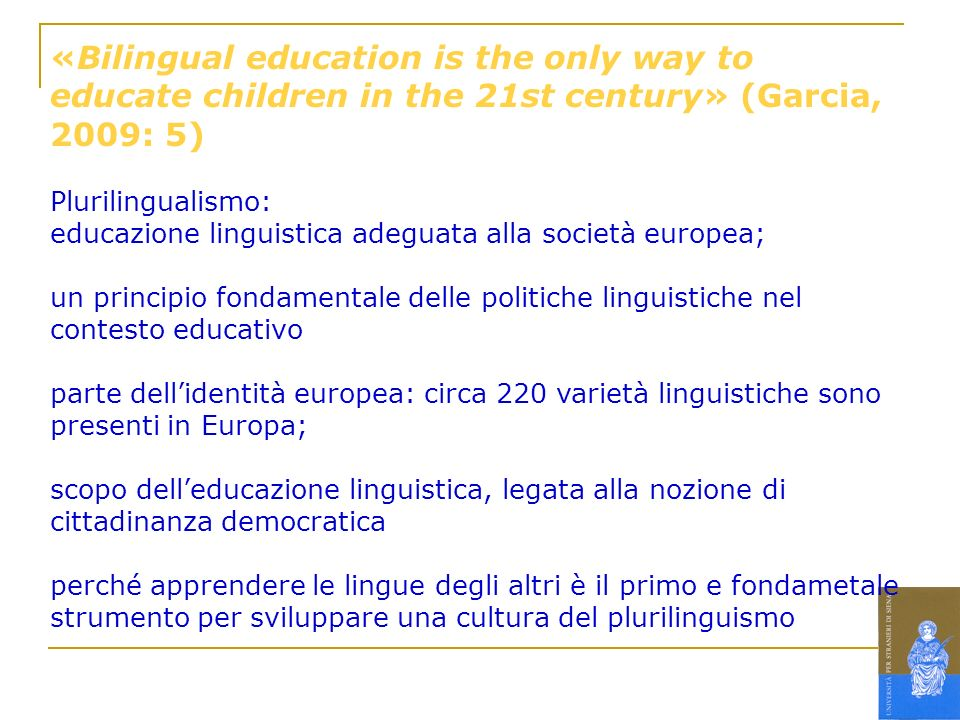 «Bilingual education is the only way to educate children in the 21st century» (Garcia, 2009: 5) Plurilingualismo: educazione linguistica adeguata alla