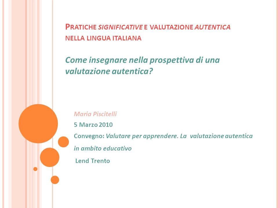 P RATICHE SIGNIFICATIVE E VALUTAZIONE AUTENTICA NELLA LINGUA ITALIANA Come insegnare nella prospettiva di una valutazione autentica? Maria Piscitelli