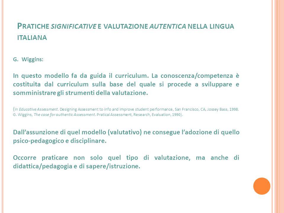 P RATICHE SIGNIFICATIVE E VALUTAZIONE AUTENTICA NELLA LINGUA ITALIANA G. Wiggins: In questo modello fa da guida il curriculum. La conoscenza/competenz