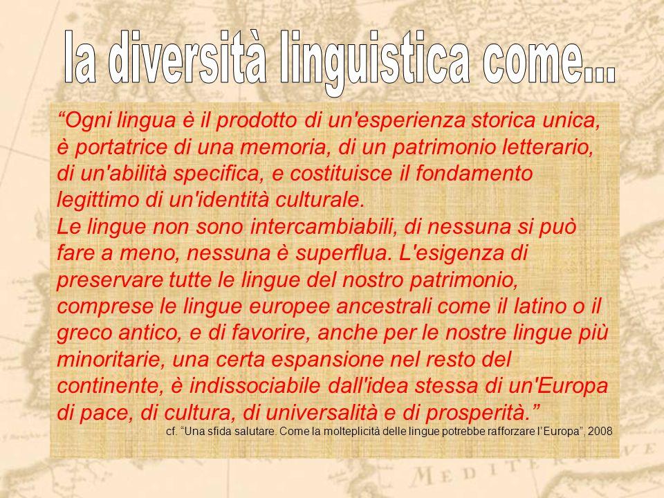 Ogni lingua è il prodotto di un esperienza storica unica, è portatrice di una memoria, di un patrimonio letterario, di un abilità specifica, e costituisce il fondamento legittimo di un identità culturale.