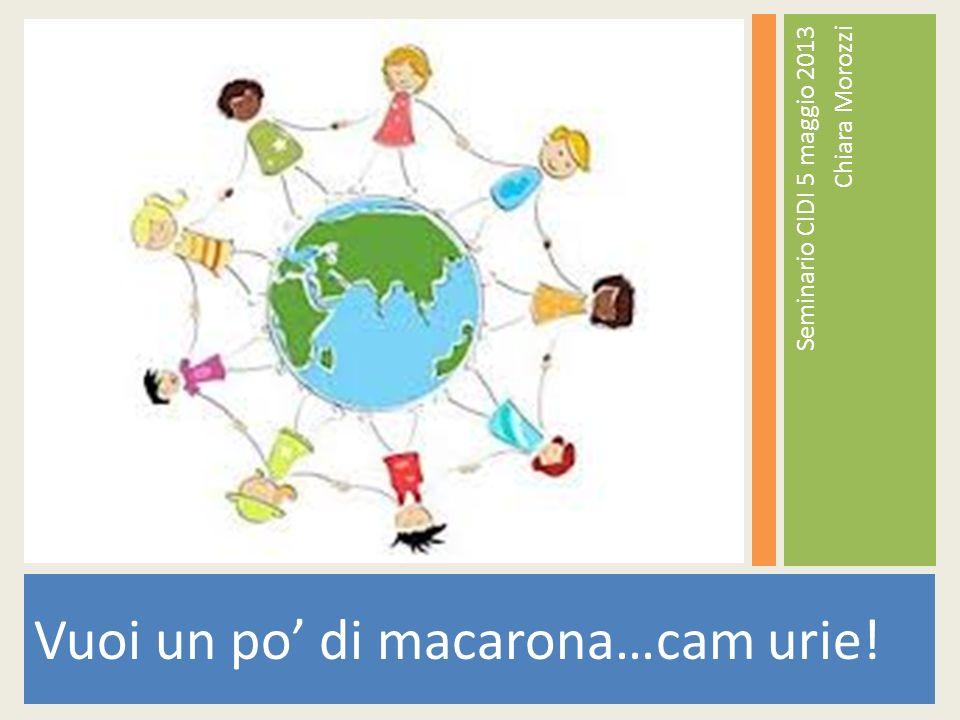 Vuoi un po di macarona…cam urie! Seminario CIDI 5 maggio 2013 Chiara Morozzi