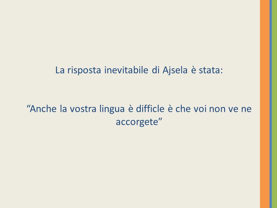 La risposta inevitabile di Ajsela è stata: Anche la vostra lingua è difficle è che voi non ve ne accorgete