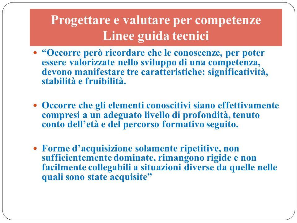 Progettare e valutare per competenze Linee guida tecnici Occorre però ricordare che le conoscenze, per poter essere valorizzate nello sviluppo di una